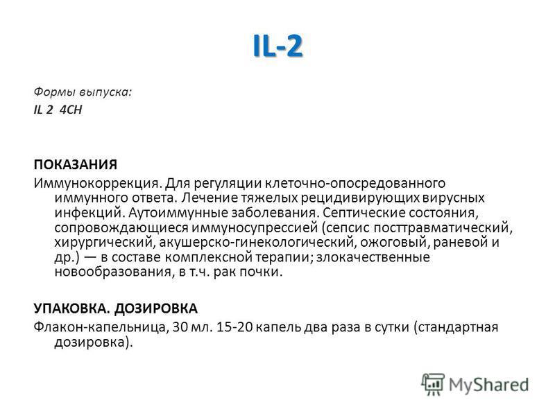 IL-2 Формы выпуска: IL 2 4CH ПОКАЗАНИЯ Иммунокоррекция. Для регуляции клеточно-опосредованного иммунного ответа. Лечение тяжелых рецидивирующих вирусных инфекций. Аутоиммунные заболевания. Септические состояния, сопровождающиеся иммуносупрессией (сеп