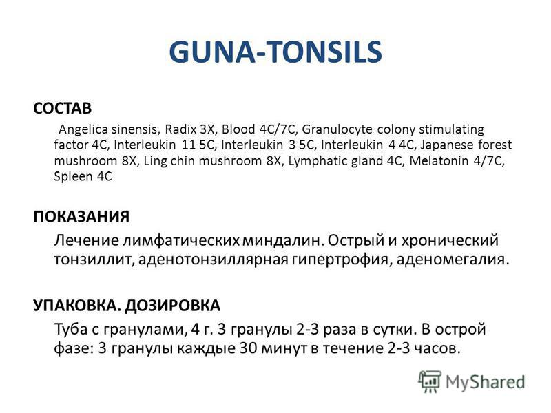 GUNA-TONSILS СОСТАВ Angelica sinensis, Radix 3X, Blood 4C/7C, Granulocyte colony stimulating factor 4C, Interleukin 11 5C, Interleukin 3 5C, Interleukin 4 4C, Japanese forest mushroom 8X, Ling chin mushroom 8X, Lymphatic gland 4C, Melatonin 4/7C, Spl