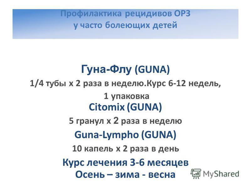 Профилактика рецидивов ОРЗ у часто болеющих детей Гуна-Флу (GUNA) 1/4 т убы х 2 раза в неделю.Курс 6-12 недель, 1 упаковка Citomix (GUNA) 5 гранул х 2 раза в неделю Guna-Lympho (GUNA) 10 капель х 2 раза в день Курс лечения 3-6 месяцев Осень – зима -