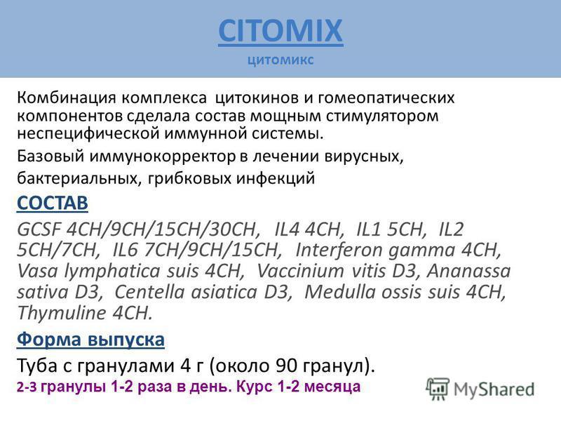 CITOMIX цитомикс Комбинация комплекса цитокинов и гомеопатических компонентов сделала состав мощным стимулятором неспецифической иммунной системы. Базовый иммунокорректор в лечении вирусных, бактериальных, грибковых инфекций СОСТАВ GCSF 4CH/9CH/15CH/
