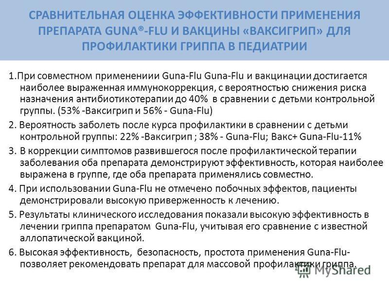 1. При совместном применениии Guna-Flu Guna-Flu и вакцинации достигается наиболее выраженная иммунокоррекция, с вероятностью снижения риска назначения антибиотикотерапии до 40% в сравнении с детьми контрольной группы. (53% -Ваксигрип и 56% - Guna-Flu