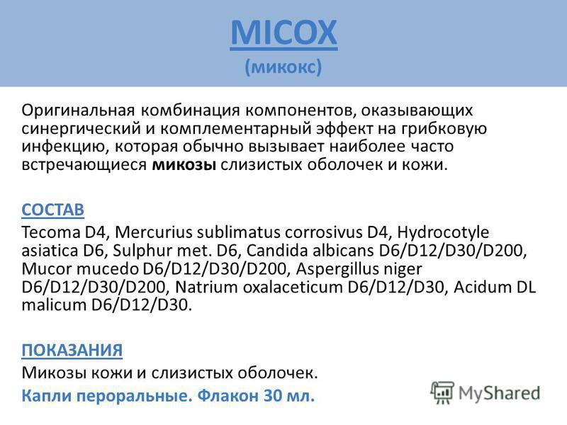 MICOX (микокс) Оригинальная комбинация компонентов, оказывающих синергический и комплементарный эффект на грибковую инфекцию, которая обычно вызывает наиболее часто встречающиеся микозы слизистых оболочек и кожи. СОСТАВ Tecoma D4, Mercurius sublimatu