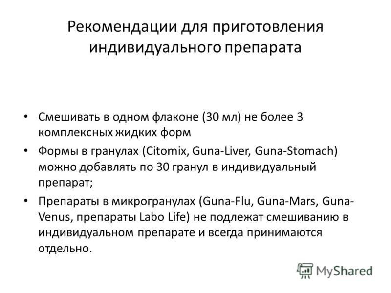 Рекомендации для приготовления индивидуального препарата Смешивать в одном флаконе (30 мл) не более 3 комплексных жидких форм Формы в гранулах (Citomix, Guna-Liver, Guna-Stomach) можно добавлять по 30 гранул в индивидуальный препарат; Препараты в мик