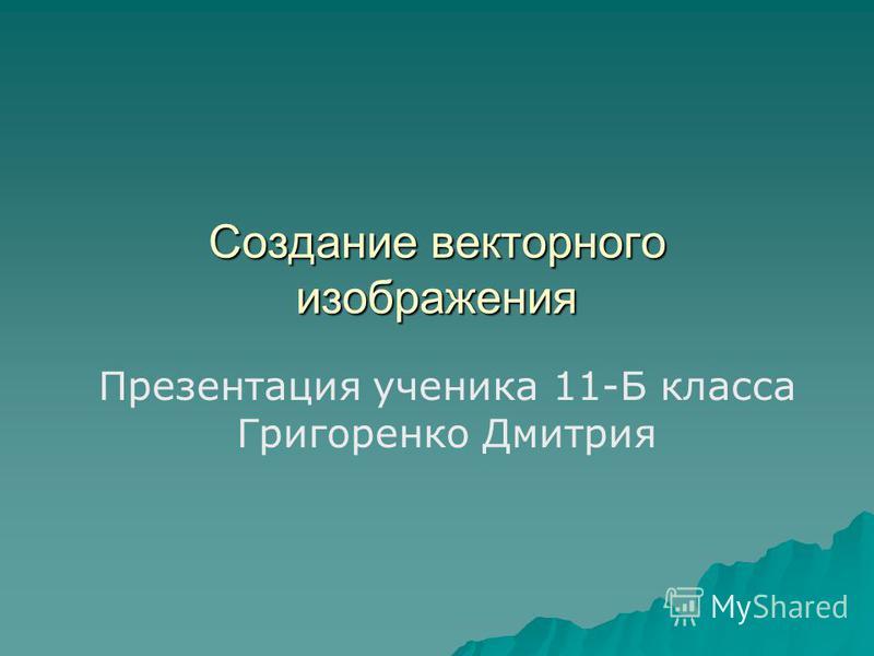 Создание векторного изображения Презентация ученика 11-Б класса Григоренко Дмитрия