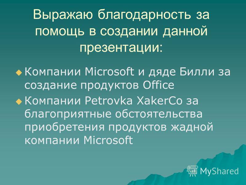 Выражаю благодарность за помощь в создании данной презентации: Компании Microsoft и дяде Билли за создание продуктов Office Компании Petrovka XakerCo за благоприятные обстоятельства приобретения продуктов жадной компании Microsoft