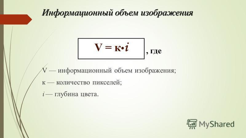 Информационный объем изображения V информационный объем изображения; к количество пикселей; i глубина цвета. V = к i, где