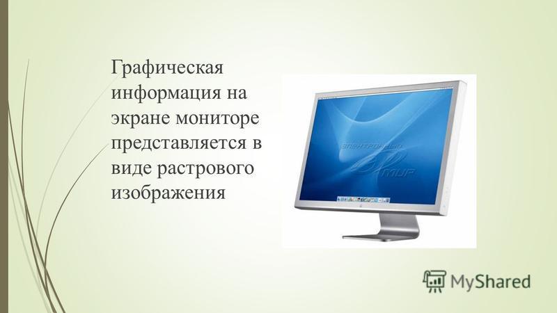 Графическая информация на экране мониторе представляется в виде растрового изображения