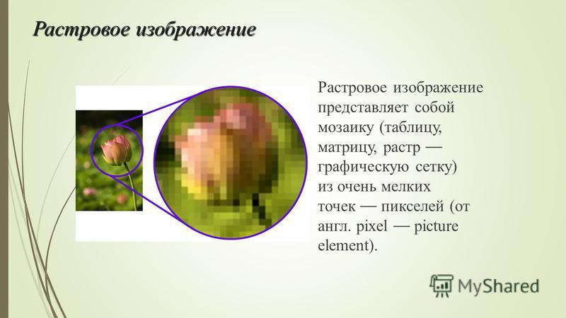 Растровое изображение Растровое изображение представляет собой мозаику (таблицу, матрицу, растр графическую сетку) из очень мелких точек пикселей (от англ. pixel picture element).
