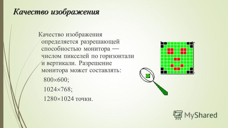 Качество изображения Качество изображения определяется разрешающей способностью монитора числом пикселей по горизонтали и вертикали. Разрешение монитора может составлять: 800 600; 1024 768; 1280 1024 точки.