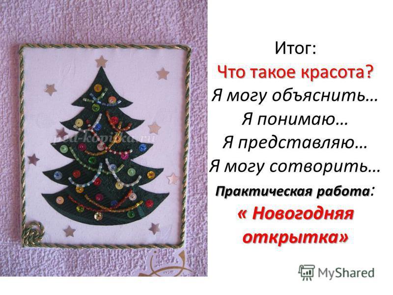 Что такое красота? Практическая работа « Новогодняя открытка» Итог: Что такое красота? Я могу объяснить… Я понимаю… Я представляю… Я могу сотворить… Практическая работа : « Новогодняя открытка»