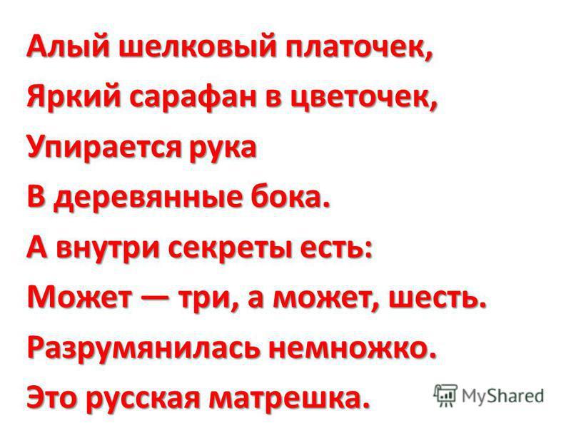 Алый шелковый платочек, Яркий сарафан в цветочек, Упирается рука В деревянные бока. А внутри секреты есть: Может три, а может, шесть. Разрумянилась немножко. Это русская матрешка.