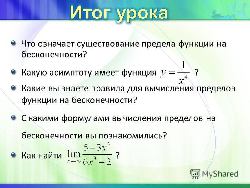 Что означает существование предела функции на бесконечности? Какую асимптоту имеет функция ? Какие вы знаете правила для вычисления пределов функции на бесконечности? С какими формулами вычисления пределов на бесконечности вы познакомились? Как найти