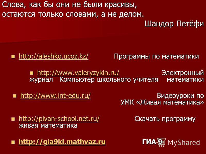 Слова, как бы они не были красивы, остаются только словами, а не делом. Шандор Петёфи http://aleshko.ucoz.kz/Программы по математики http://aleshko.ucoz.kz/Программы по математики http://aleshko.ucoz.kz/ http://www.valeryzykin.ru/ Электронный журнал