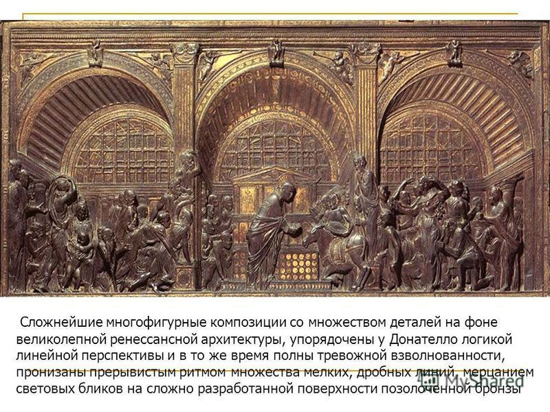 Рельеф Алтаря собора Сан-Антонио Сложнейшие многофигурные композиции со множеством деталей на фоне великолепной ренессансной архитектуры, упорядочены у Донателло логикой линейной перспективы и в то же время полны тревожной взволнованности, пронизаны