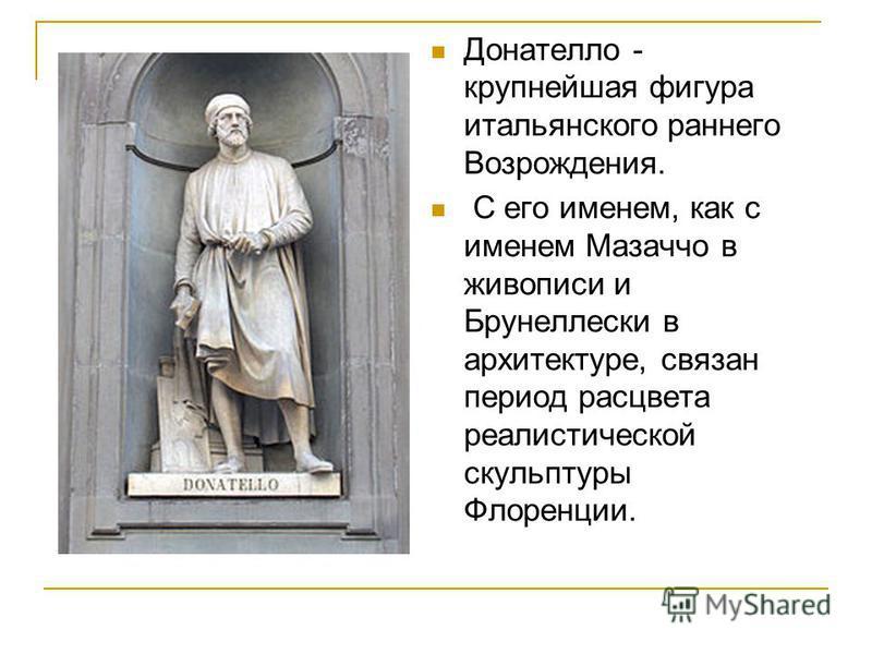 Донателло - крупнейшая фигура итальянского раннего Возрождения. С его именем, как с именем Мазаччо в живописи и Брунеллески в архитектуре, связан период расцвета реалистической скульптуры Флоренции.