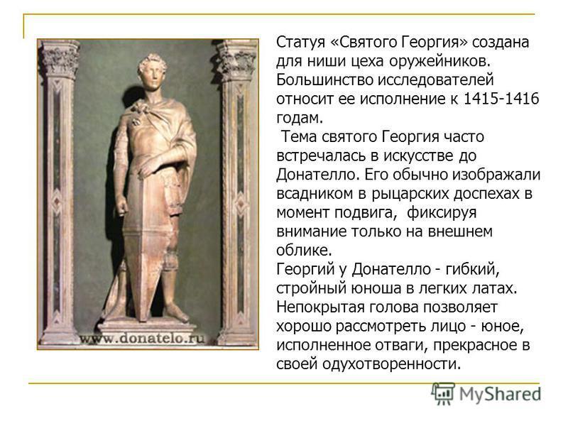 Статуя «Святого Георгия» создана для ниши цеха оружейников. Большинство исследователей относит ее исполнение к 1415-1416 годам. Тема святого Георгия часто встречалась в искусстве до Донателло. Его обычно изображали всадником в рыцарских доспехах в мо