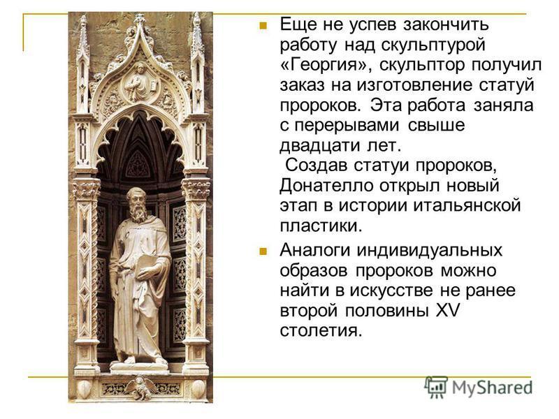 Еще не успев закончить работу над скульптурой «Георгия», скульптор получил заказ на изготовление статуй пророков. Эта работа заняла с перерывами свыше двадцати лет. Создав статуи пророков, Донателло открыл новый этап в истории итальянской пластики. А