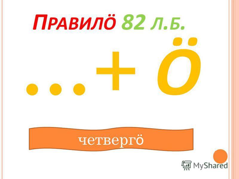 П РАВИЛӦ 82 Л. Б. …+ Ӧ четверг ӧ