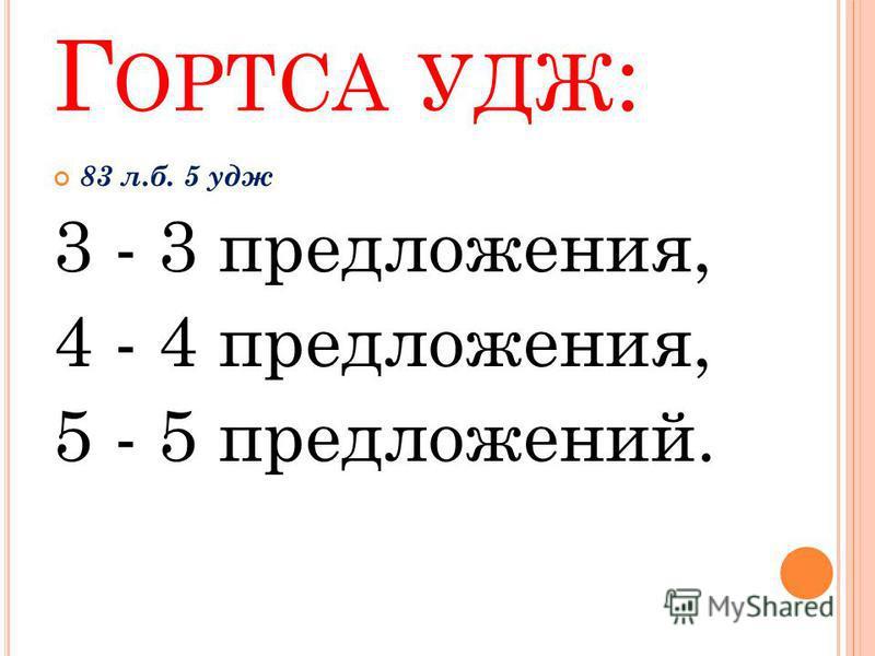 Г ОРТСА УДЖ : 83 л.б. 5 кдж 3 - 3 предложения, 4 - 4 предложения, 5 - 5 предложений.