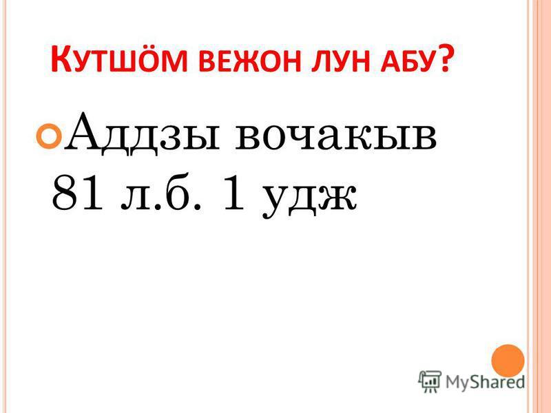 К УТШӦМ ВЕЖОН ЛУН АБУ ? Аддзы вочакыв 81 л.б. 1 кдж