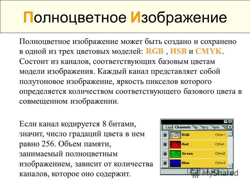 Полноцветное Изображение Полноцветное изображение может быть создано и сохранено в одной из трех цветовых моделей: RGB, HSB и CMYK. Состоит из каналов, соответствующих базовым цветам модели изображения. Каждый канал представляет собой полутоновое изо