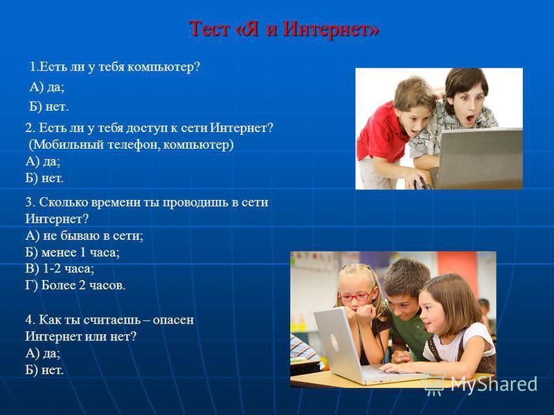 Тест «Я и Интернет» Тест «Я и Интернет» 1. Есть ли у тебя компьютер? А) да; Б) нет. 2. Есть ли у тебя доступ к сети Интернет? (Мобильный телефон, компьютер) А) да; Б) нет. 3. Сколько времени ты проводишь в сети Интернет? А) не бываю в сети; Б) менее