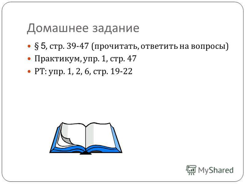 Домашнее задание § 5, стр. 39-47 ( прочитать, ответить на вопросы ) Практикум, упр. 1, стр. 47 РТ : упр. 1, 2, 6, стр. 19-22