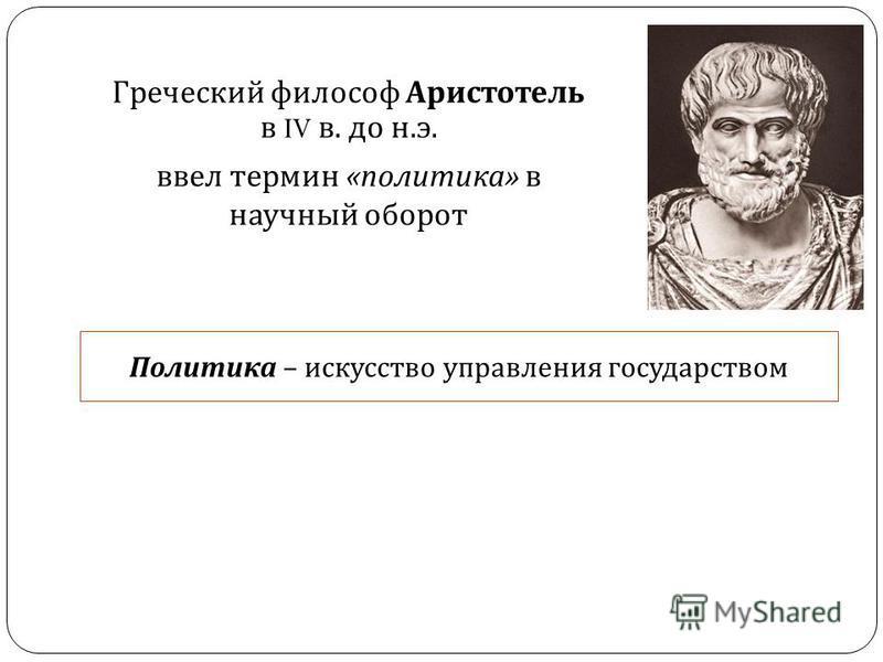 Греческий философ Аристотель в IV в. до н. э. ввел термин « политика » в научный оборот Политика – искусство управления государством