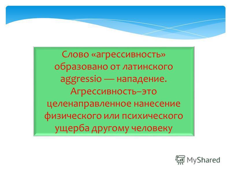 Слово «агрессивность» образовано от латинского aggressio нападение. Агрессивность–это целенаправленное нанесение физического или психического ущерба другому человеку
