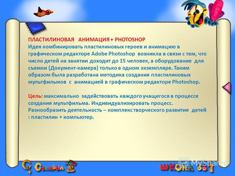 ПЛАСТИЛИНОВАЯ АНИМАЦИЯ + PHOTOSHOP Идея комбинировать пластилиновых героев и анимацию в графическом редакторе Adobe Photoshop возникла в связи с тем, что число детей на занятии доходит до 15 человек, а оборудование для съемки (Документ-камера) только