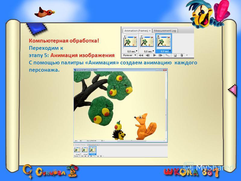 Компьютерная обработка! Переходим к этапу 5: Анимация изображения С помощью палитры «Анимация» создаем анимацию каждого персонажа.