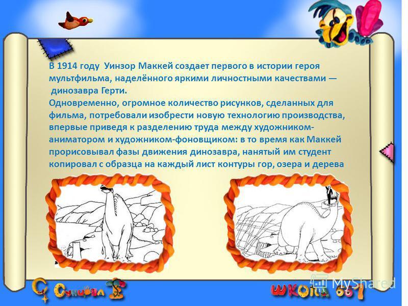 В 1914 году Уинзор Маккей создает первого в истории героя мультфильма, наделённого яркими личностными качествами динозавра Герти. Одновременно, огромное количество рисунков, сделанных для фильма, потребовали изобрести новую технологию производства, в
