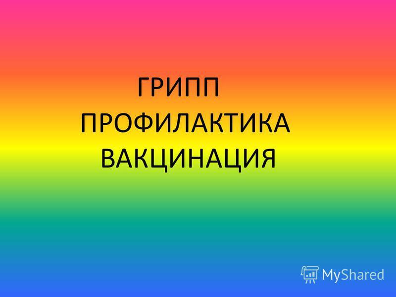 ГРИПП ПРОФИЛАКТИКА ВАКЦИНАЦИЯ