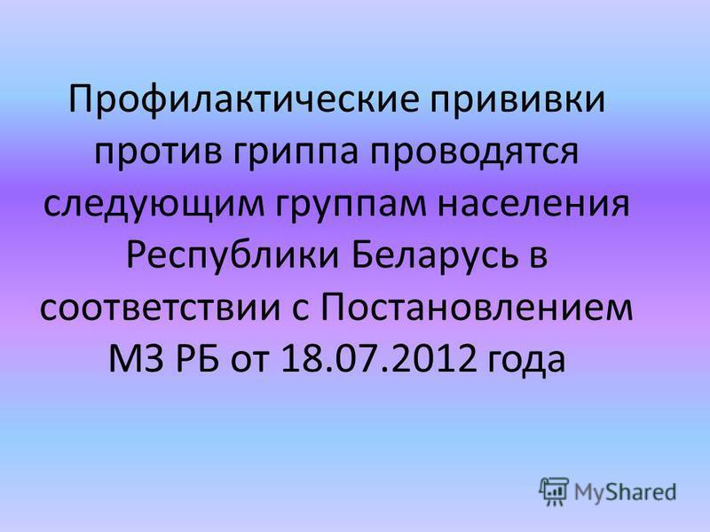 Профилактические прививки против гриппа проводятся следующим группам населения Республики Беларусь в соответствии с Постановлением МЗ РБ от 18.07.2012 года