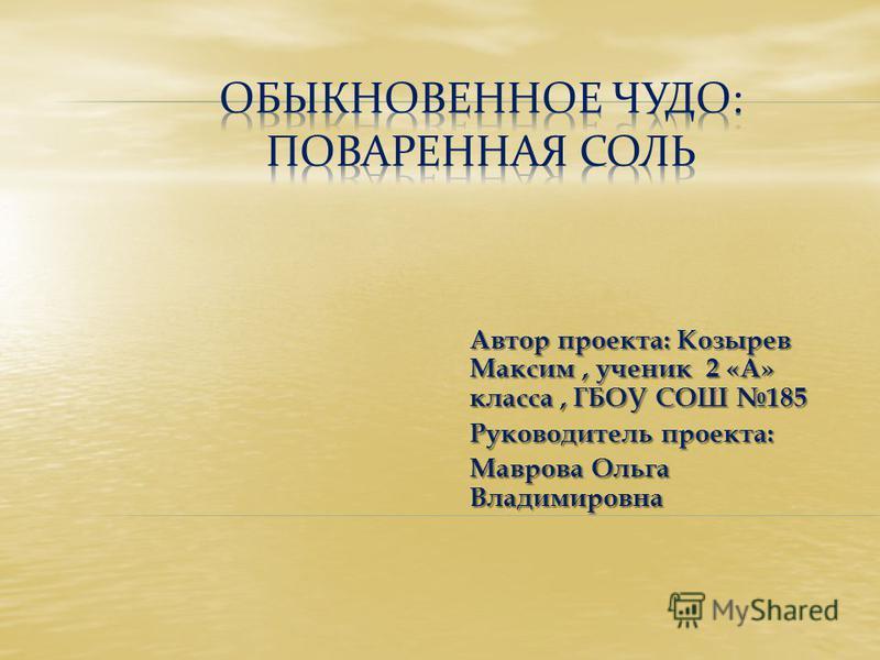 Автор проекта: Козырев Максим, ученик 2 «А» класса, ГБОУ СОШ 185 Руководитель проекта: Маврова Ольга Владимировна