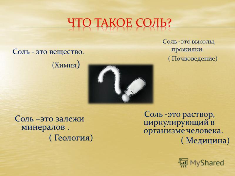 Соль - это вещество. (Химия ) Соль –это залежи минералов. ( Геология) Соль -это высолы, прожилки. ( Почвоведение) Соль -это раствор, циркулирующий в организме человека. ( Медицина)