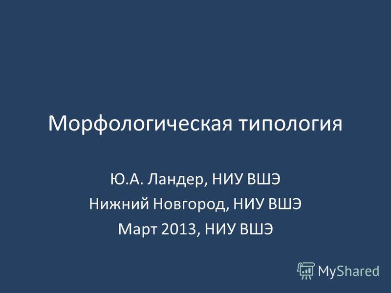 Морфологическая типология Ю.А. Ландер, НИУ ВШЭ Нижний Новгород, НИУ ВШЭ Март 2013, НИУ ВШЭ