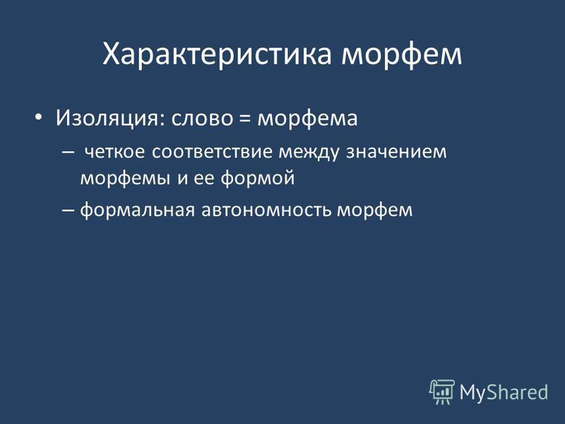 Характеристика морфем Изоляция: слово = морфема – четкое соответствие между значением морфемы и ее формой – формальная автономность морфем