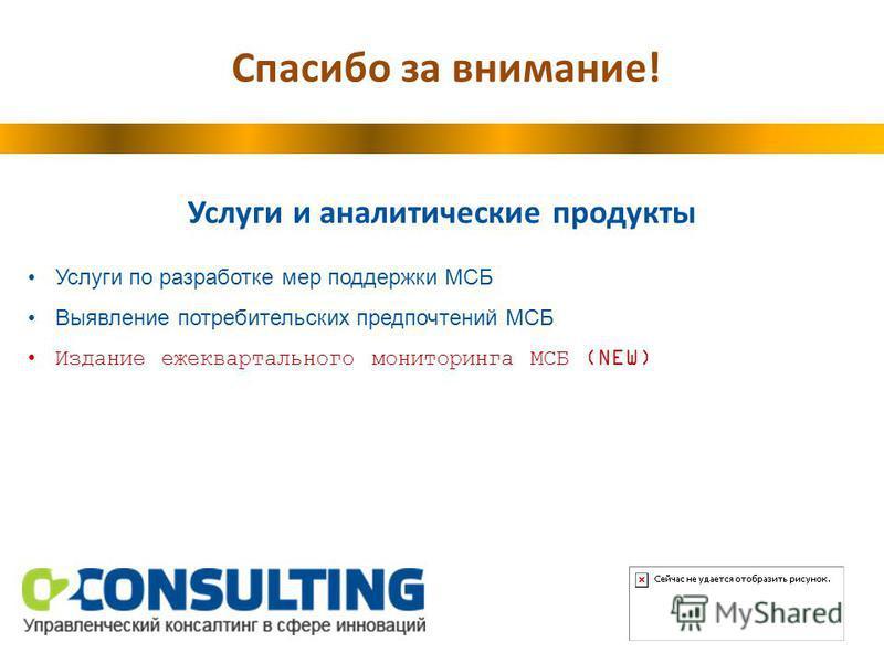 Спасибо за внимание! Услуги и аналитические продукты Услуги по разработке мер поддержки МСБ Выявление потребительских предпочтений МСБ Издание ежеквартального мониторинга МСБ (NEW)
