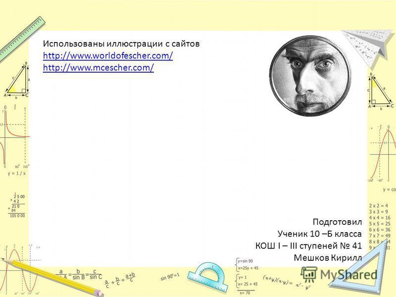 Использованы иллюстрации с сайтов http://www.worldofescher.com/ http://www.mcescher.com/ Подготовил Ученик 10 –Б класса КОШ I – III ступеней 41 Мешков Кирилл