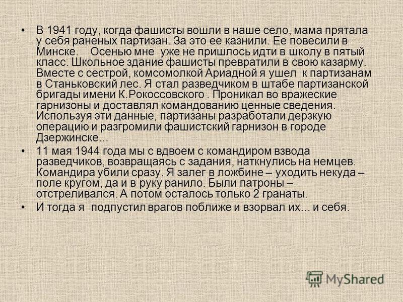 В 1941 году, когда фашисты вошли в наше село, мама прятала у себя раненых партизан. За это ее казнили. Ее повесили в Минске. Осенью мне уже не пришлось идти в школу в пятый класс. Школьное здание фашисты превратили в свою казарму. Вместе с сестрой, к