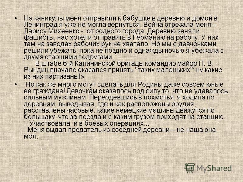 На каникулы меня отправили к бабушке в деревню и домой в Ленинград я уже не могла вернуться. Война отрезала меня – Ларису Михеенко - от родного города. Деревню заняли фашисты, нас хотели отправить в Германию на работу. У них там на заводах рабочих ру