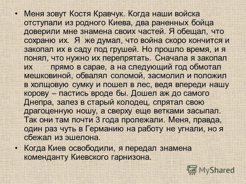 Меня зовут Костя Кравчук. Когда наши войска отступали из родного Киева, два раненных бойца доверили мне знамена своих частей. Я обещал, что сохраню их. Я же думал, что война скоро кончится и закопал их в саду под грушей. Но прошло время, и я понял, ч