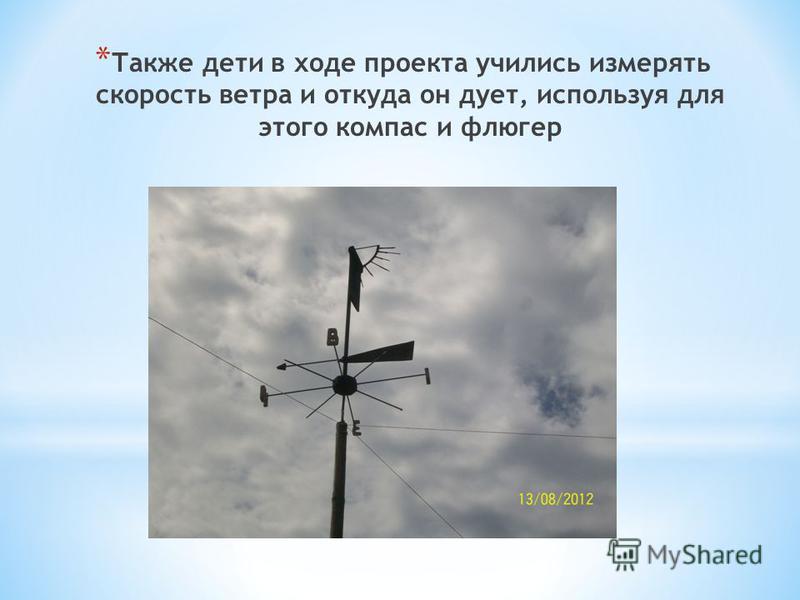 * Также дети в ходе проекта учились измерять скорость ветра и откуда он дует, используя для этого компас и флюгер