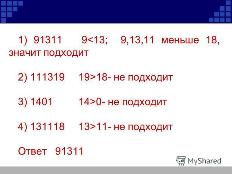 1) 91311 9<13; 9,13,11 меньше 18, значит подходит 2) 11131919>18- не подходит 3) 1401 14>0- не подходит 4) 131118 13>11- не подходит Ответ 91311