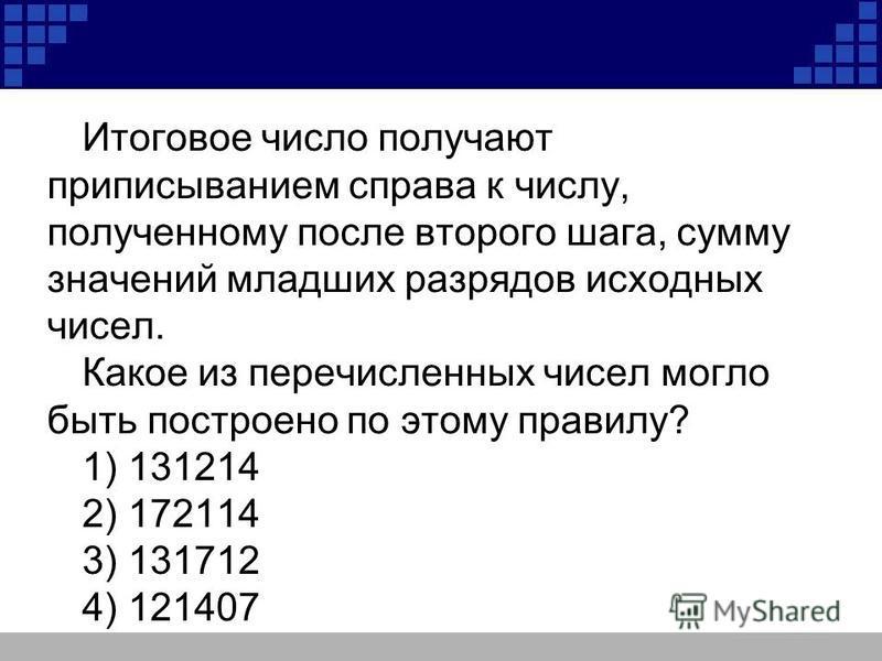 Итоговое число получают приписыванием справа к числу, полученному после второго шага, сумму значений младших разрядов исходных чисел. Какое из перечисленных чисел могло быть построено по этому правилу? 1) 131214 2) 172114 3) 131712 4) 121407