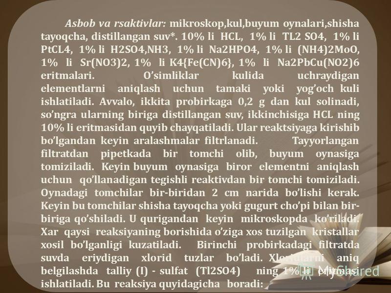 Asbob va rsaktivlar: mikroskop,kul,buyum oynalari,shisha tayoqcha, distillangan suv*. 10% li HCL, 1% li TL2 SO4, 1% li PtCL4, 1% li H2SO4,NH3, 1% li Na2HPO4, 1% li (NH4)2MoO, 1% li Sr(NO3)2, 1% li K4{Fe(CN)6}, 1% li Na2PbCu(NO2)6 eritmalari. Osimlikl