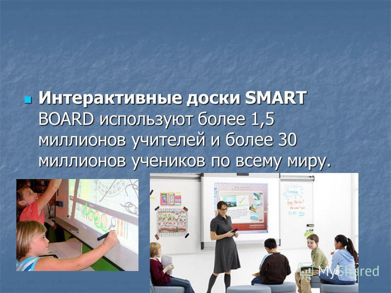 Интерактивные доски SMART BOARD используют более 1,5 миллионов учителей и более 30 миллионов учеников по всему миру. Интерактивные доски SMART BOARD используют более 1,5 миллионов учителей и более 30 миллионов учеников по всему миру.