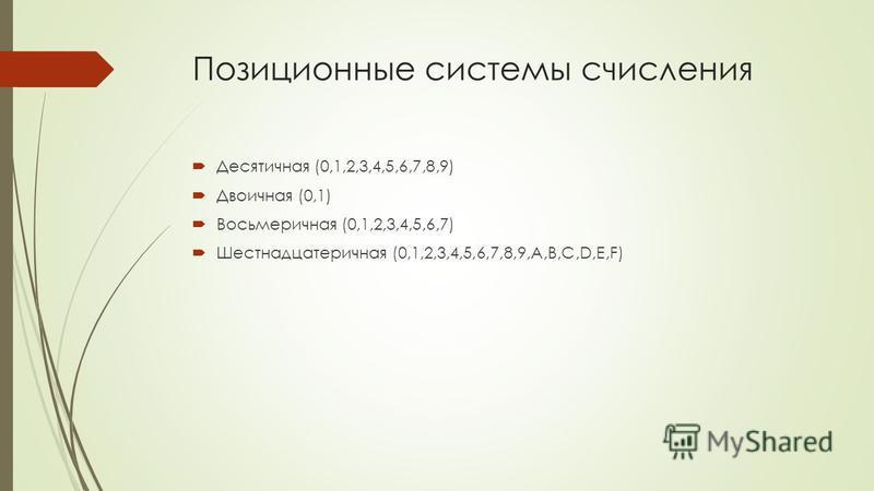 Позиционные системы счисления Десятичная (0,1,2,3,4,5,6,7,8,9) Двоичная (0,1) Восьмеричная (0,1,2,3,4,5,6,7) Шестнадцатеричная (0,1,2,3,4,5,6,7,8,9,А,B,C,D,E,F)