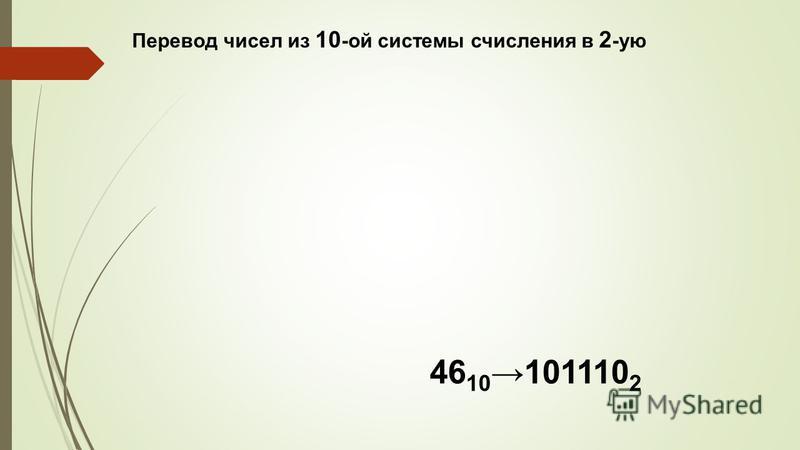 Перевод чисел из 10 -ой системы счисления в 2 -ую 46 10 101110 2